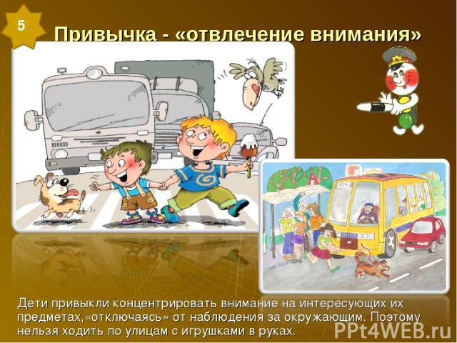 Привычка - «отвлечение внимания» Дети привыкли концентрировать внимание на интересующих их предметах,«отключаясь» от наблюдения за окружающим. Поэтому нельзя ходить по улицам с игрушками в руках. 5