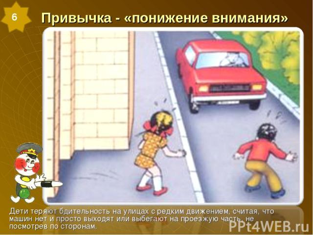 Привычка - «понижение внимания» Дети теряют бдительность на улицах с редким движением, считая, что машин нет и просто выходят или выбегают на проезжую часть, не посмотрев по сторонам. 6