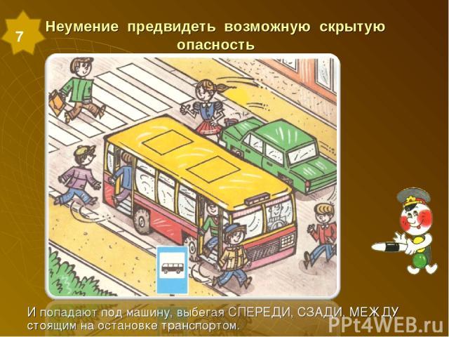 Неумение предвидеть возможную скрытую опасность И попадают под машину, выбегая СПЕРЕДИ, СЗАДИ, МЕЖДУ стоящим на остановке транспортом. 7