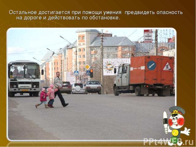 Остальное достигается при помощи умения предвидеть опасность на дороге и действовать по обстановке.