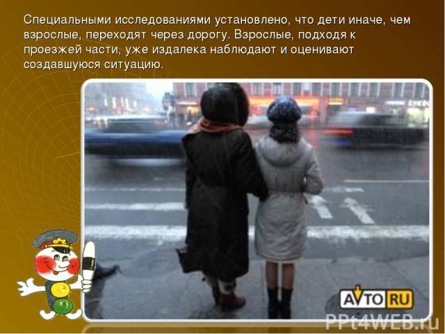 Специальными исследованиями установлено, что дети иначе, чем взрослые, переходят через дорогу. Взрослые, подходя к проезжей части, уже издалека наблюдают и оценивают создавшуюся ситуацию.