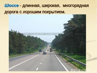 Шоссе - длинная, широкая, многорядная дорога с хорошим покрытием.