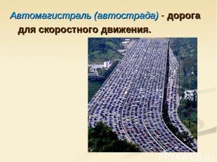 Автомагистраль (автострада) - дорога для скоростного движения.