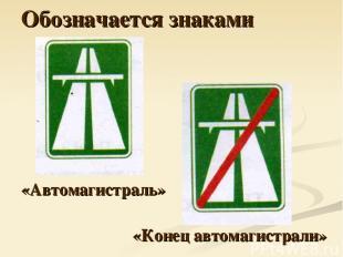 Обозначается знаками «Автомагистраль» «Конец автомагистрали»