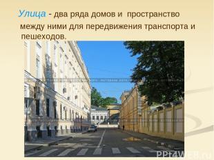 Улица - два ряда домов и пространство между ними для передвижения транспорта и п