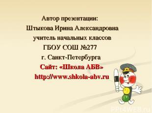 Автор презентации: Штыкова Ирина Александровна учитель начальных классов ГБОУ СО