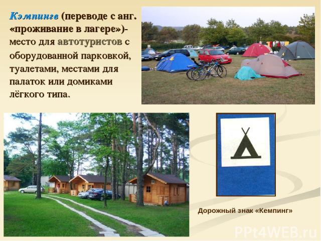 Кэмпингв (переводе с анг. «проживание в лагере»)- место для автотуристов с оборудованной парковкой, туалетами, местами для палаток или домиками лёгкого типа. Дорожный знак «Кемпинг»