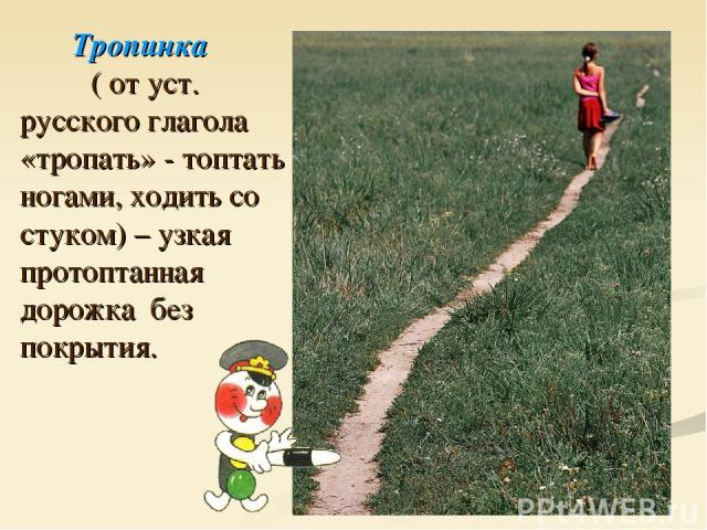 Тропинка ( от уст. русского глагола «тропать» - топтать ногами, ходить со стуком) – узкая протоптанная дорожка без покрытия.