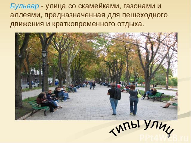 Бульвар - улица со скамейками, газонами и аллеями, предназначенная для пешеходного движения и кратковременного отдыха.