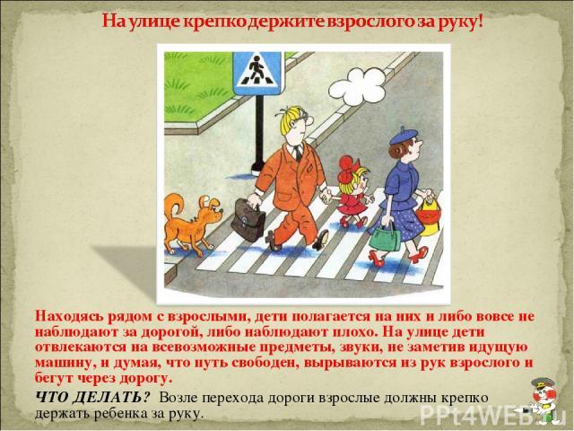 Находясь рядом с взрослыми, дети полагается на них и либо вовсе не наблюдают за дорогой, либо наблюдают плохо. На улице дети отвлекаются на всевозможные предметы, звуки, не заметив идущую машину, и думая, что путь свободен, вырываются из рук взросло…