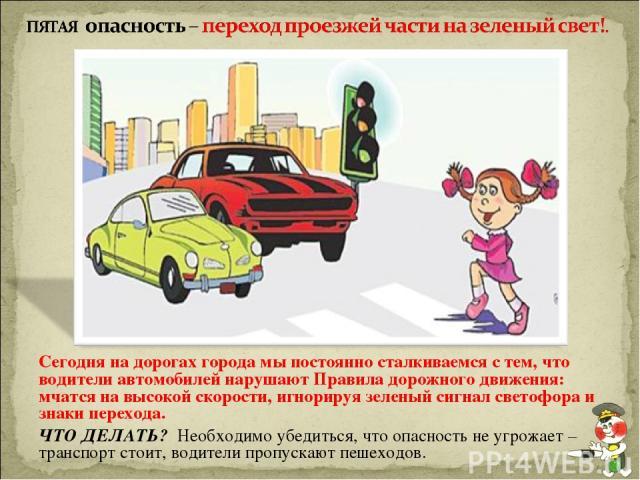 Сегодня на дорогах города мы постоянно сталкиваемся с тем, что водители автомобилей нарушают Правила дорожного движения: мчатся на высокой скорости, игнорируя зеленый сигнал светофора и знаки перехода. ЧТО ДЕЛАТЬ? Необходимо убедиться, что опасность…