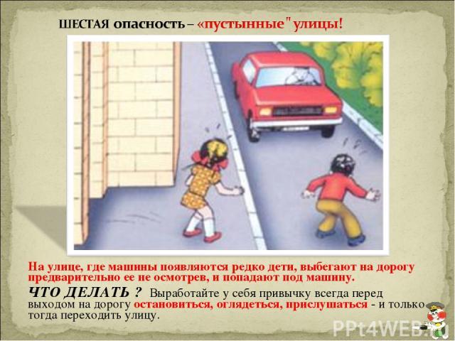 На улице, где машины появляются редко дети, выбегают на дорогу предварительно ее не осмотрев, и попадают под машину. ЧТО ДЕЛАТЬ ? Выработайте у себя привычку всегда перед выходом на дорогу остановиться, оглядеться, прислушаться - и только тогда пере…