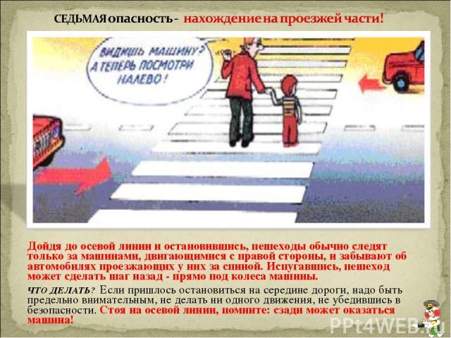 Дойдя до осевой линии и остановившись, пешеходы обычно следят только за машинами, двигающимися с правой стороны, и забывают об автомобилях проезжающих у них за спиной. Испугавшись, пешеход может сделать шаг назад - прямо под колеса машины. ЧТО ДЕЛАТ…