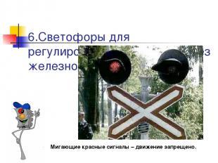 6.Светофоры для регулирования движения через железнодорожные переезды  Мигающие