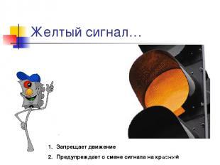 Желтый сигнал… Запрещает движение Предупреждает о смене сигнала на красный