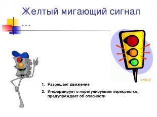 Желтый мигающий сигнал … Разрешает движение Информирует о нерегулируемом перекре