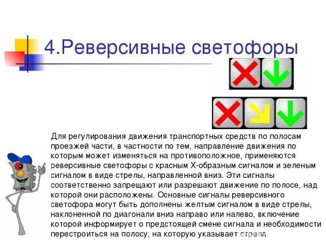 4.Реверсивные светофоры Для регулирования движения транспортных средств по полосам проезжей части, в частности по тем, направление движения по которым может изменяться на противоположное, применяются реверсивные светофоры с красным X-образным сигнал…