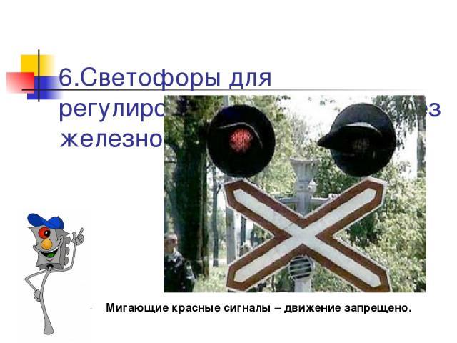 6.Светофоры для регулирования движения через железнодорожные переезды  Мигающие красные сигналы – движение запрещено.