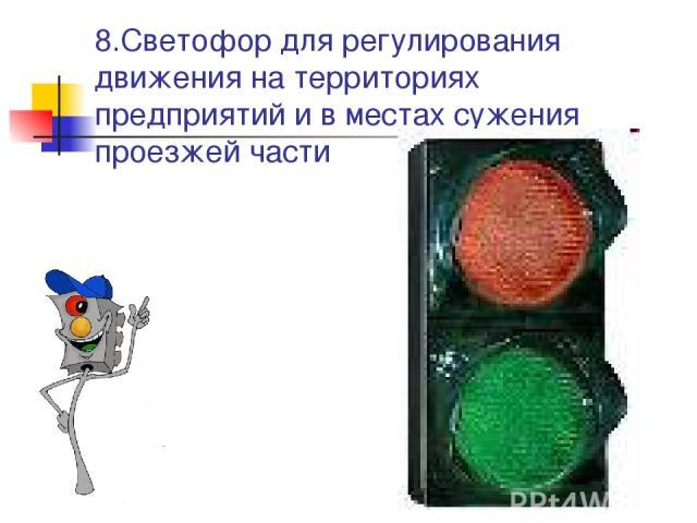8.Светофор для регулирования движения на территориях предприятий и в местах сужения проезжей части