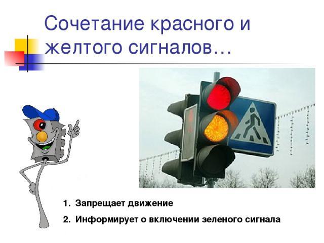 Сочетание красного и желтого сигналов… Запрещает движение Информирует о включении зеленого сигнала