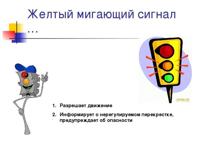 Желтый мигающий сигнал … Разрешает движение Информирует о нерегулируемом перекрестке, предупреждает об опасности