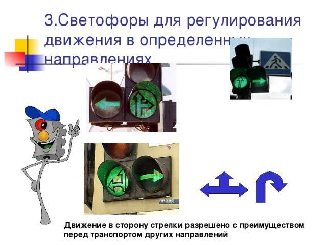 3.Светофоры для регулирования движения в определенных направлениях Движение в сторону стрелки разрешено с преимуществом перед транспортом других направлений