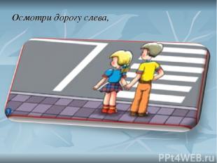 Осмотри дорогу слева,