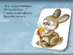 - И я,- сказал Зайчишка, -Когда уже бегу, Следить за светофором, Простите, не мо