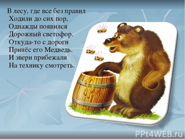 В лесу, где все без правил Ходили до сих пор, Однажды появился Дорожный светофор. Откуда-то с дороги Принёс его Медведь. И звери прибежали На технику смотреть.