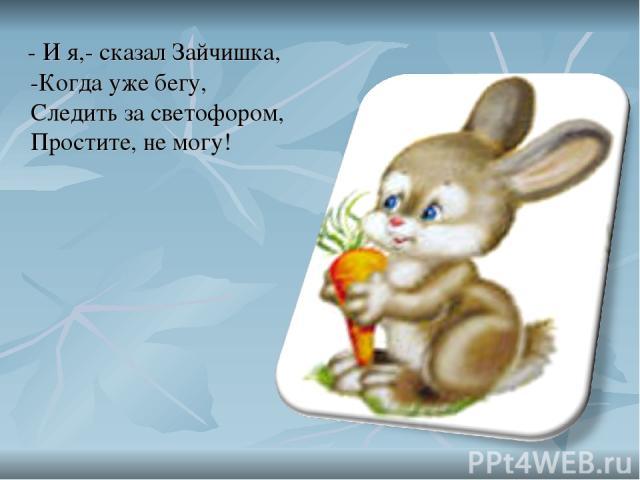 - И я,- сказал Зайчишка, -Когда уже бегу, Следить за светофором, Простите, не могу!