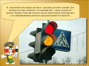 В современном светофоре три цвета - красный, желтый и зеленый. Для человека исст