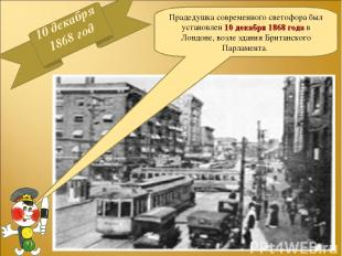 10 декабря 1868 год Прадедушка современного светофора был установлен 10 декабря