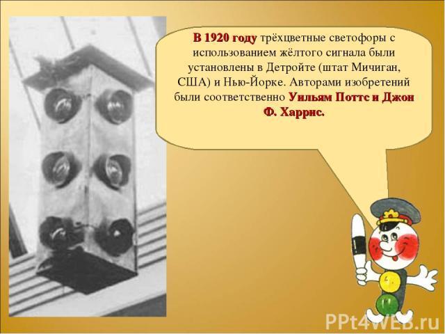 В 1920 году трёхцветные светофоры с использованием жёлтого сигнала были установлены в Детройте (штат Мичиган, США) и Нью-Йорке. Авторами изобретений были соответственно Уильям Поттс и Джон Ф. Харрис.