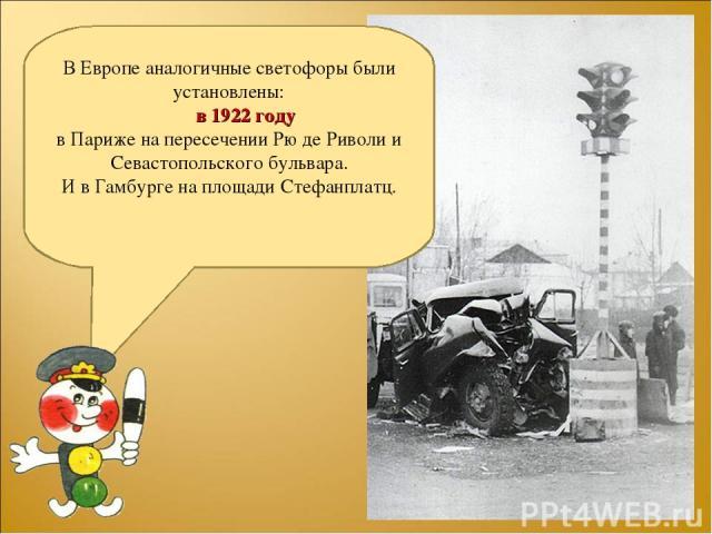 В Европе аналогичные светофоры были установлены: в 1922 году в Париже на пересечении Рю де Риволи и Севастопольского бульвара. И в Гамбурге на площади Стефанплатц.