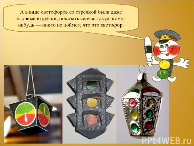А в виде светофоров со стрелкой были даже ёлочные игрушки; показать сейчас такую кому-нибудь — никто не поймет, что это светофор.