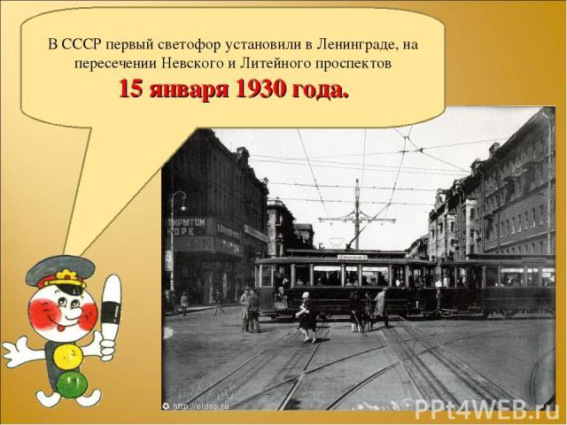 В СССР первый светофор установили в Ленинграде, на пересечении Невского и Литейного проспектов 15 января 1930 года.