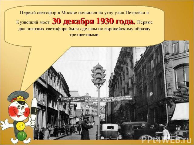 Первый светофор в Москве появился на углу улиц Петровка и Кузнецкий мост 30 декабря 1930 года. Первые два опытных светофора были сделаны по европейскому образцу трехцветными.