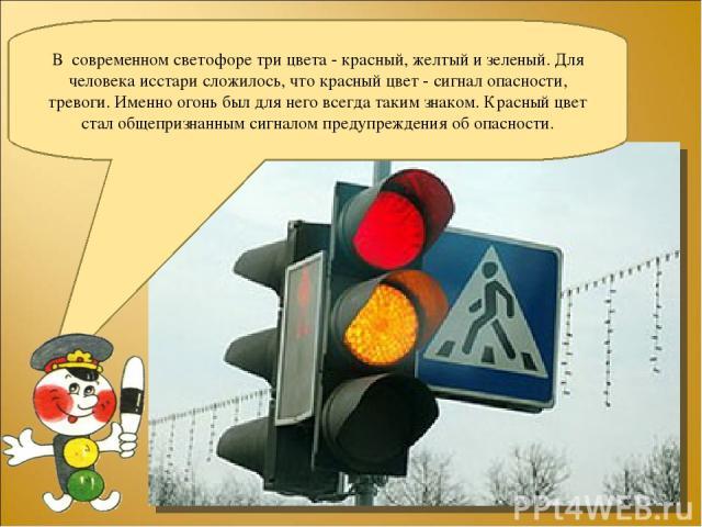 В современном светофоре три цвета - красный, желтый и зеленый. Для человека исстари сложилось, что красный цвет - сигнал опасности, тревоги. Именно огонь был для него всегда таким знаком. Красный цвет стал общепризнанным сигналом предупреждения об о…