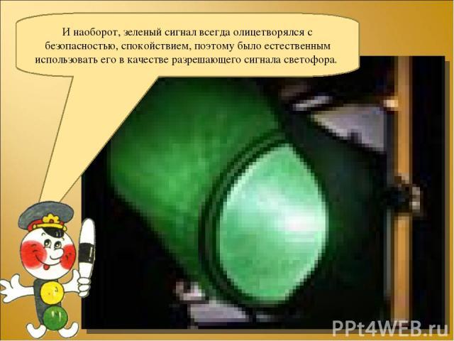 И наоборот, зеленый сигнал всегда олицетворялся с безопасностью, спокойствием, поэтому было естественным использовать его в качестве разрешающего сигнала светофора.