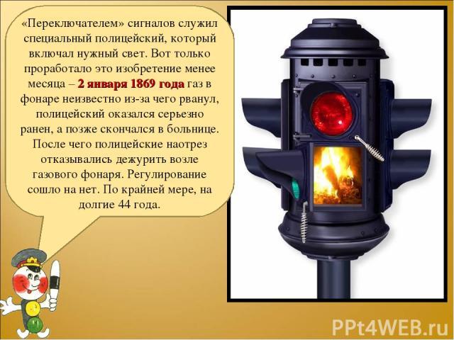 «Переключателем» сигналов служил специальный полицейский, который включал нужный свет. Вот только проработало это изобретение менее месяца – 2 января 1869 года газ в фонаре неизвестно из-за чего рванул, полицейский оказался серьезно ранен, а позже с…