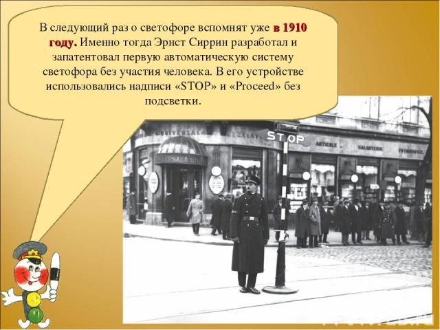 В следующий раз о светофоре вспомнят уже в 1910 году. Именно тогда Эрнст Сиррин разработал и запатентовал первую автоматическую систему светофора без участия человека. В его устройстве использовались надписи «STOP» и «Proceed» без подсветки.
