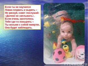 Если ты не научился Ловко плавать и нырять – Не рискуй, совет послушай: «Далеко