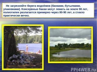 Не загрязняйте берега водоёмов (банками, бутылками, упаковками). Консервные банк