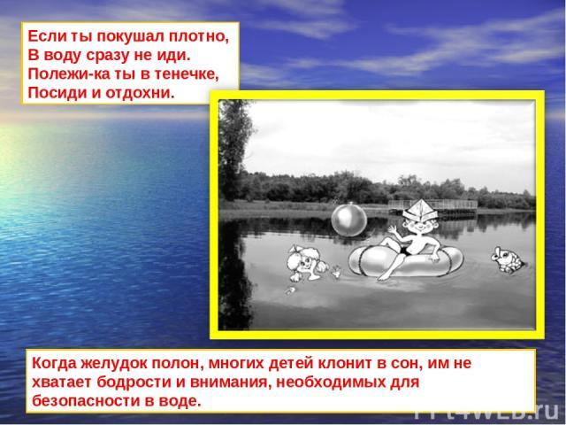 Если ты покушал плотно, В воду сразу не иди. Полежи-ка ты в тенечке, Посиди и отдохни. Когда желудок полон, многих детей клонит в сон, им не хватает бодрости и внимания, необходимых для безопасности в воде.