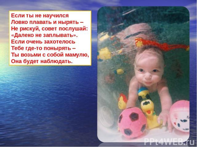 Если ты не научился Ловко плавать и нырять – Не рискуй, совет послушай: «Далеко не заплывать». Если очень захотелось Тебе где-то понырять – Ты возьми с собой мамулю, Она будет наблюдать.