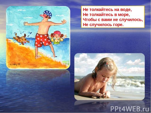 Не толкайтесь на воде, Не толкайтесь в море, Чтобы с вами не случилось, Не случилось горе.