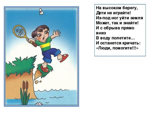 На высоком берегу, Дети не играйте! Из-под ног уйти земля Может, так и знайте! И с обрыва прямо вниз В воду полетите… И останется кричать: «Люди, помогите!!!»