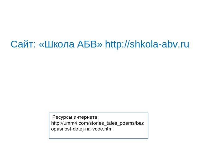 Ресурсы интернета: http://umm4.com/stories_tales_poems/bezopasnost-detej-na-vode.htm Сайт: «Школа АБВ» http://shkola-abv.ru