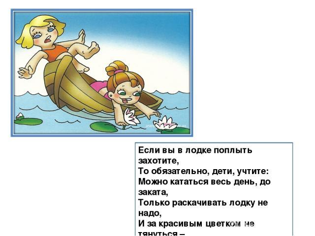 Если вы в лодке поплыть захотите, То обязательно, дети, учтите: Можно кататься весь день, до заката, Только раскачивать лодку не надо, И за красивым цветком не тянуться – Может судёнышко перевернуться… Всплыть не сумеешь – тогда быть беде! Будь осто…