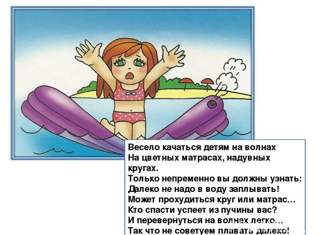 Весело качаться детям на волнах На цветных матрасах, надувных кругах. Только непременно вы должны узнать: Далеко не надо в воду заплывать! Может прохудиться круг или матрас… Кто спасти успеет из пучины вас? И перевернуться на волнах легко… Так что н…